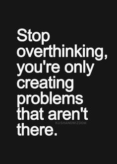 stop over thinking, you're only creating problems that aren't there